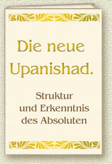 Die neue Upanishad. Struktur und Erkenntnis des Absoluten
